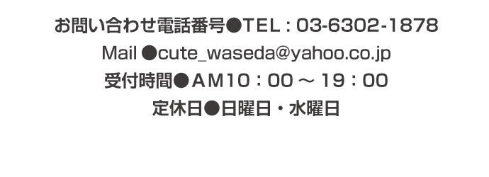 お問い合わせ電話番号●TEL : 03-6302-1878 Mail●cute_waseda@yahoo.co.jp 受付時間●AM10:00~19:00 定休日●日曜日・水曜日*予約優先のため事前にご連絡いただけると、待たずに施術を受けられます。